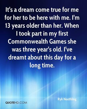 It's a dream come true for me for her to be here with me. I'm 13 years older than her. When I took part in my first Commonwealth Games she was three year's old. I've dreamt about this day for a long time.