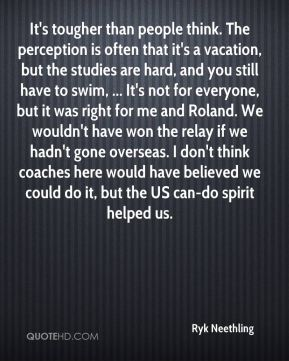 It's tougher than people think. The perception is often that it's a vacation, but the studies are hard, and you still have to swim, ... It's not for everyone, but it was right for me and Roland. We wouldn't have won the relay if we hadn't gone overseas. I don't think coaches here would have believed we could do it, but the US can-do spirit helped us.
