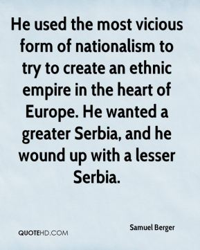 He used the most vicious form of nationalism to try to create an ethnic empire in the heart of Europe. He wanted a greater Serbia, and he wound up with a lesser Serbia.