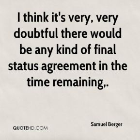 Samuel Berger  - I think it's very, very doubtful there would be any kind of final status agreement in the time remaining.