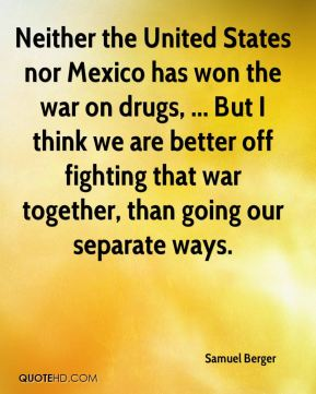 Neither the United States nor Mexico has won the war on drugs, ... But I think we are better off fighting that war together, than going our separate ways.
