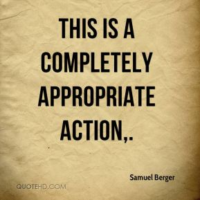 Samuel Berger  - This is a completely appropriate action.