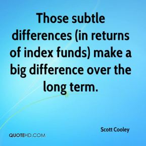 Scott Cooley  - Those subtle differences (in returns of index funds) make a big difference over the long term.