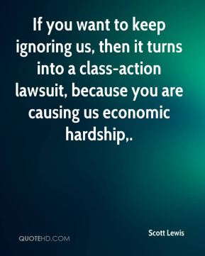 Scott Lewis  - If you want to keep ignoring us, then it turns into a class-action lawsuit, because you are causing us economic hardship.