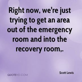 Scott Lewis  - Right now, we're just trying to get an area out of the emergency room and into the recovery room.