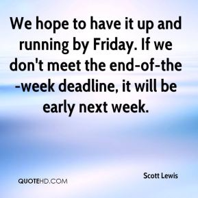 Scott Lewis  - We hope to have it up and running by Friday. If we don't meet the end-of-the-week deadline, it will be early next week.