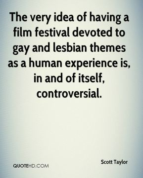 Scott Taylor  - The very idea of having a film festival devoted to gay and lesbian themes as a human experience is, in and of itself, controversial.