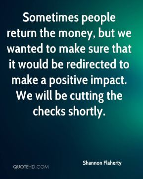 Sometimes people return the money, but we wanted to make sure that it would be redirected to make a positive impact. We will be cutting the checks shortly.