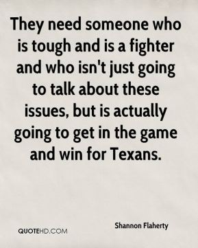 They need someone who is tough and is a fighter and who isn't just going to talk about these issues, but is actually going to get in the game and win for Texans.