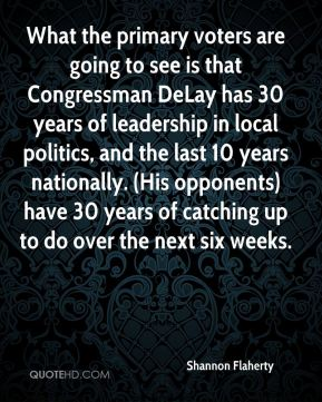 What the primary voters are going to see is that Congressman DeLay has 30 years of leadership in local politics, and the last 10 years nationally. (His opponents) have 30 years of catching up to do over the next six weeks.