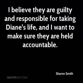 Sharon Smith  - I believe they are guilty and responsible for taking Diane's life, and I want to make sure they are held accountable.