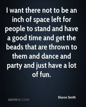Sharon Smith  - I want there not to be an inch of space left for people to stand and have a good time and get the beads that are thrown to them and dance and party and just have a lot of fun.