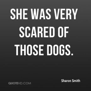 Sharon Smith  - She was very scared of those dogs.