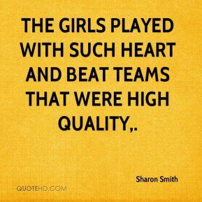 Sharon Smith  - The girls played with such heart and beat teams that were high quality.