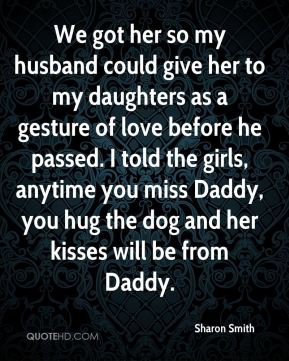 Sharon Smith  - We got her so my husband could give her to my daughters as a gesture of love before he passed. I told the girls, anytime you miss Daddy, you hug the dog and her kisses will be from Daddy.