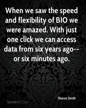 Sharon Smith  - When we saw the speed and flexibility of BIO we were amazed. With just one click we can access data from six years ago--or six minutes ago.