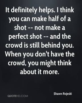 Shawn Rojeski  - It definitely helps. I think you can make half of a shot -- not make a perfect shot -- and the crowd is still behind you. When you don't have the crowd, you might think about it more.