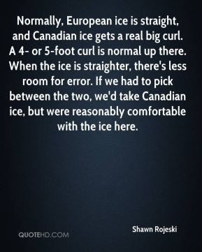 Shawn Rojeski  - Normally, European ice is straight, and Canadian ice gets a real big curl. A 4- or 5-foot curl is normal up there. When the ice is straighter, there's less room for error. If we had to pick between the two, we'd take Canadian ice, but were reasonably comfortable with the ice here.