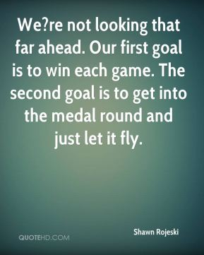 Shawn Rojeski  - We?re not looking that far ahead. Our first goal is to win each game. The second goal is to get into the medal round and just let it fly.