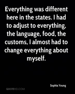 Sophia Young  - Everything was different here in the states. I had to adjust to everything, the language, food, the customs, I almost had to change everything about myself.