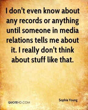 Sophia Young  - I don't even know about any records or anything until someone in media relations tells me about it. I really don't think about stuff like that.