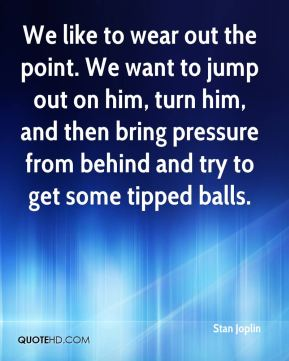 Stan Joplin  - We like to wear out the point. We want to jump out on him, turn him, and then bring pressure from behind and try to get some tipped balls.