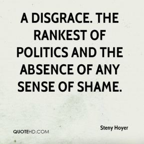 Steny Hoyer  - A disgrace. The rankest of politics and the absence of any sense of shame.