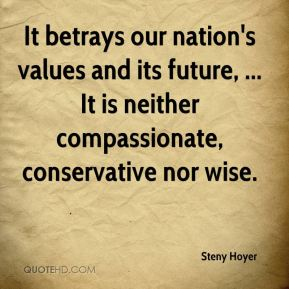 Steny Hoyer  - It betrays our nation's values and its future, ... It is neither compassionate, conservative nor wise.