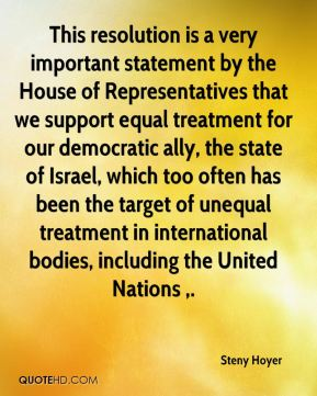Steny Hoyer  - This resolution is a very important statement by the House of Representatives that we support equal treatment for our democratic ally, the state of Israel, which too often has been the target of unequal treatment in international bodies, including the United Nations .