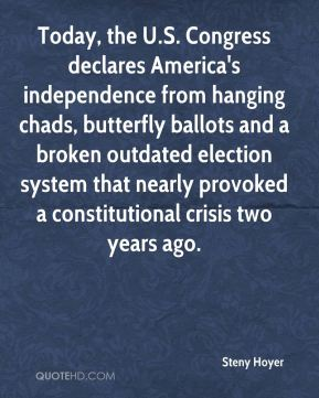 Steny Hoyer  - Today, the U.S. Congress declares America's independence from hanging chads, butterfly ballots and a broken outdated election system that nearly provoked a constitutional crisis two years ago.