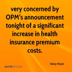 Steny Hoyer  - very concerned by OPM's announcement tonight of a significant increase in health insurance premium costs.