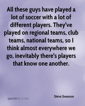 All these guys have played a lot of soccer with a lot of different players. They've played on regional teams, club teams, national teams, so I think almost everywhere we go, inevitably there's players that know one another.