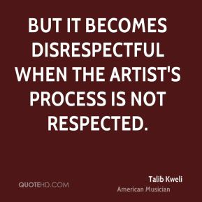 But it becomes disrespectful when the artist's process is not respected.