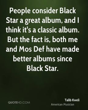 People consider Black Star a great album, and I think it's a classic album. But the fact is, both me and Mos Def have made better albums since Black Star.