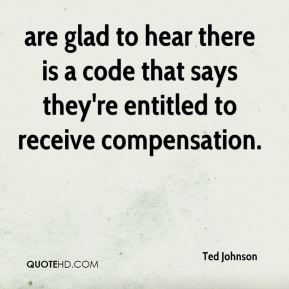 Ted Johnson  - are glad to hear there is a code that says they're entitled to receive compensation.