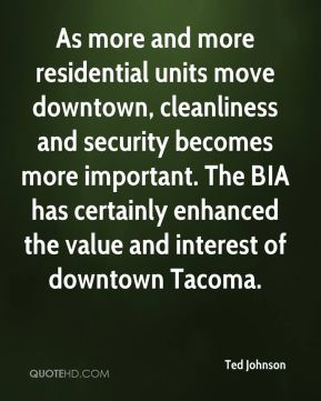 Ted Johnson  - As more and more residential units move downtown, cleanliness and security becomes more important. The BIA has certainly enhanced the value and interest of downtown Tacoma.