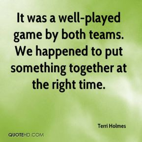 Terri Holmes  - It was a well-played game by both teams. We happened to put something together at the right time.