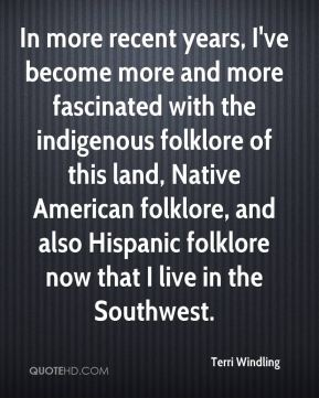 In more recent years, I've become more and more fascinated with the indigenous folklore of this land, Native American folklore, and also Hispanic folklore now that I live in the Southwest.