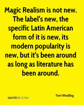 Magic Realism is not new. The label's new, the specific Latin American form of it is new, its modern popularity is new, but it's been around as long as literature has been around.
