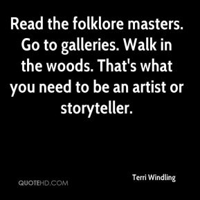 Terri Windling - Read the folklore masters. Go to galleries. Walk in the woods. That's what you need to be an artist or storyteller.
