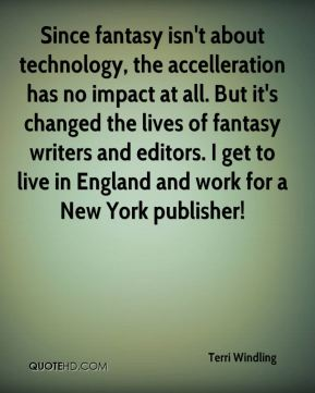 Since fantasy isn't about technology, the accelleration has no impact at all. But it's changed the lives of fantasy writers and editors. I get to live in England and work for a New York publisher!