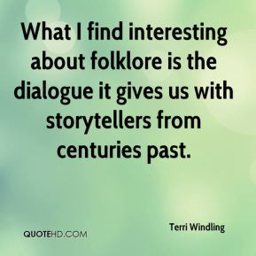 Terri Windling - What I find interesting about folklore is the dialogue it gives us with storytellers from centuries past.