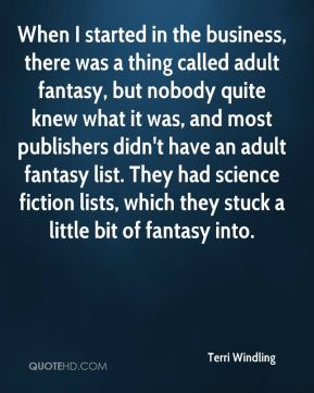 Terri Windling - When I started in the business, there was a thing called adult fantasy, but nobody quite knew what it was, and most publishers didn't have an adult fantasy list. They had science fiction lists, which they stuck a little bit of fantasy into.
