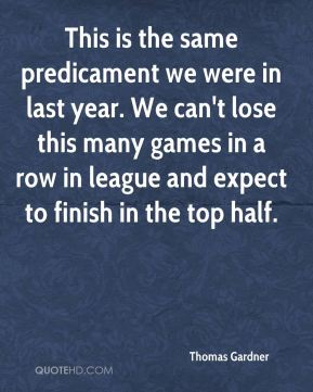 Thomas Gardner  - This is the same predicament we were in last year. We can't lose this many games in a row in league and expect to finish in the top half.