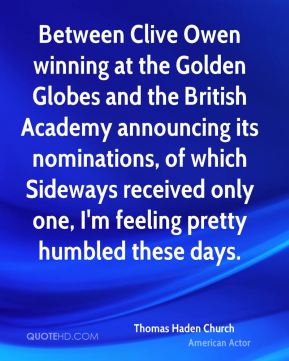 Thomas Haden Church - Between Clive Owen winning at the Golden Globes and the British Academy announcing its nominations, of which Sideways received only one, I'm feeling pretty humbled these days.