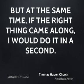But at the same time, if the right thing came along, I would do it in a second.