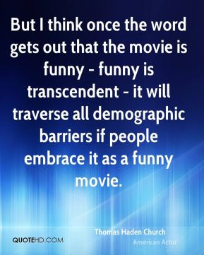 But I think once the word gets out that the movie is funny - funny is transcendent - it will traverse all demographic barriers if people embrace it as a funny movie.
