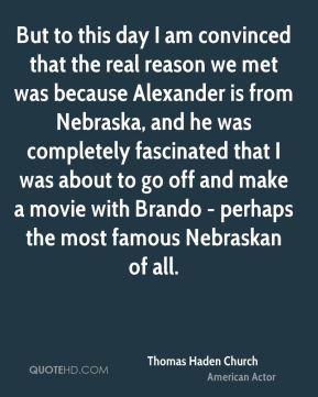 Thomas Haden Church - But to this day I am convinced that the real reason we met was because Alexander is from Nebraska, and he was completely fascinated that I was about to go off and make a movie with Brando - perhaps the most famous Nebraskan of all.