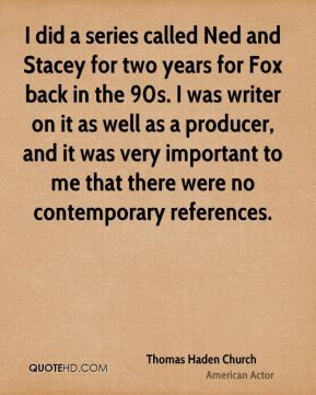 I did a series called Ned and Stacey for two years for Fox back in the 90s. I was writer on it as well as a producer, and it was very important to me that there were no contemporary references.