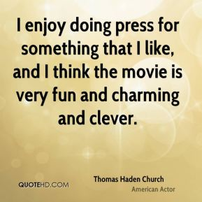 I enjoy doing press for something that I like, and I think the movie is very fun and charming and clever.